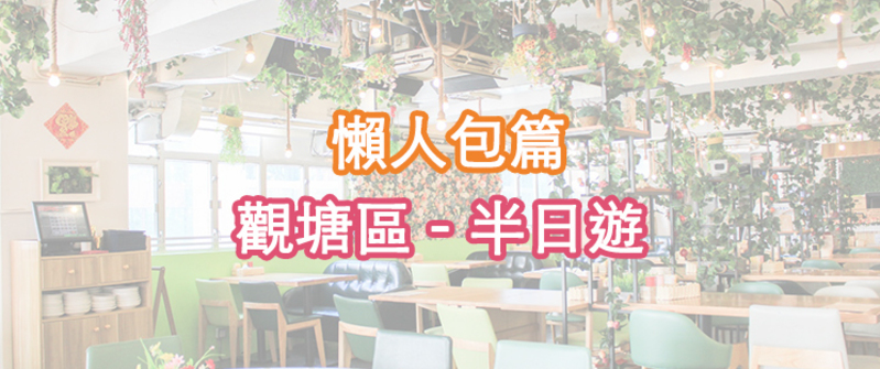 Hong Kong hk 香港 玩樂活動 懶人包篇 - 觀塘半日遊 適合  至  人